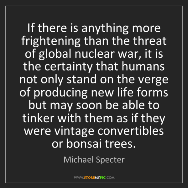 Michael Specter: If there is anything more frightening than the threat...
