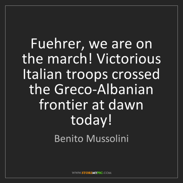 Benito Mussolini: Fuehrer, we are on the march! Victorious Italian troops...