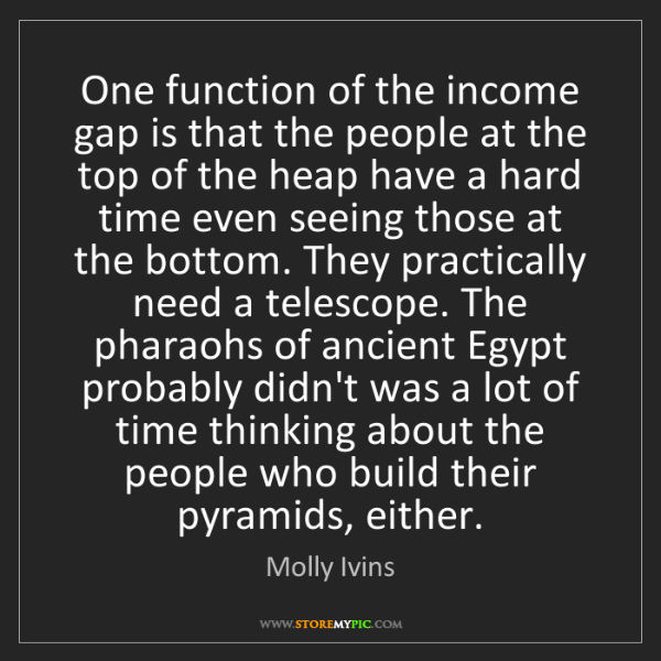 Molly Ivins: One function of the income gap is that the people at...
