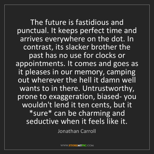 Jonathan Carroll: The future is fastidious and punctual. It keeps perfect...