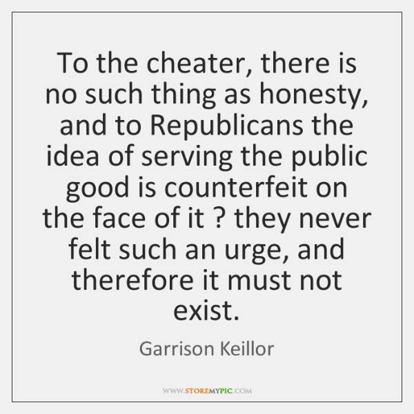To the cheater, there is no such thing as honesty, and to ...