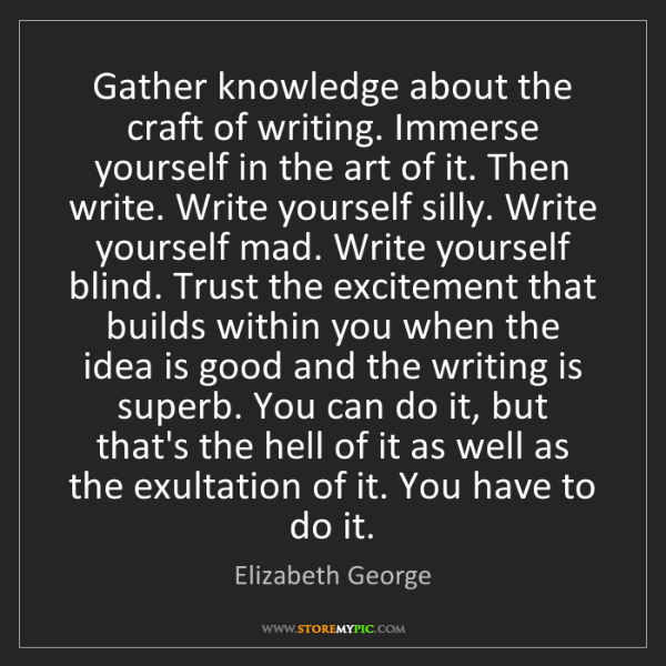 Elizabeth George: Gather knowledge about the craft of writing. Immerse...