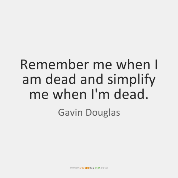 Remember me when I am dead and simplify me when I'm dead.