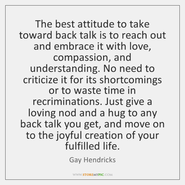 The best attitude to take toward back talk is to reach out ...