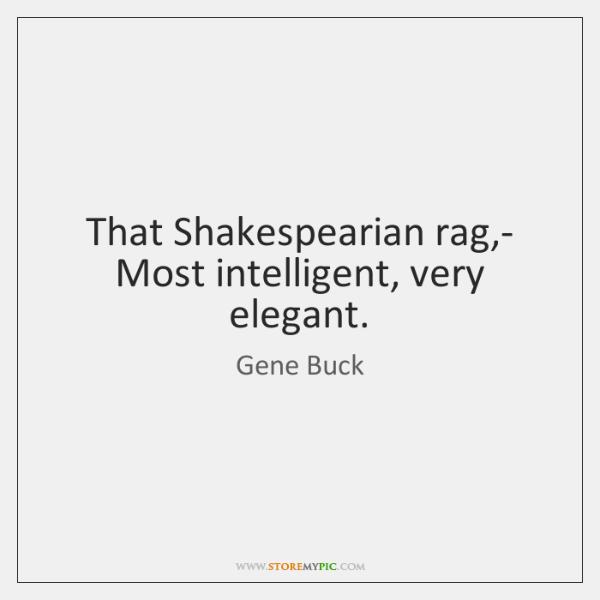 That Shakespearian rag,- Most intelligent, very elegant.