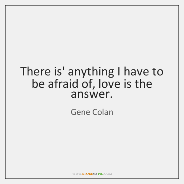 There is' anything I have to be afraid of, love is the ...