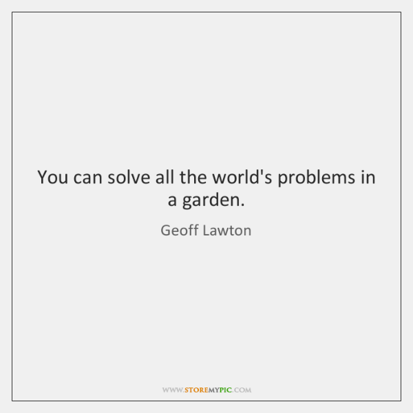 You can solve all the world's problems in a garden.