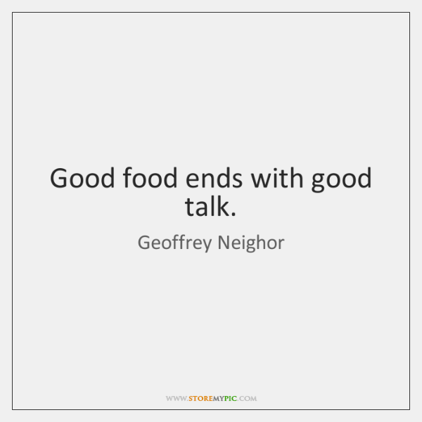 Good food ends with good talk.