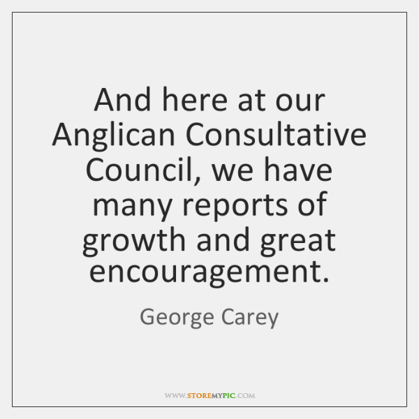 And here at our Anglican Consultative Council, we have many reports of ...