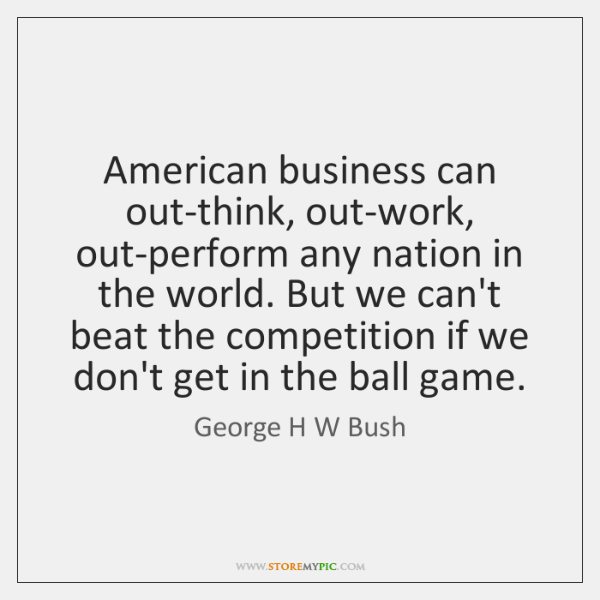 American business can out-think, out-work, out-perform any nation in the world. But ...