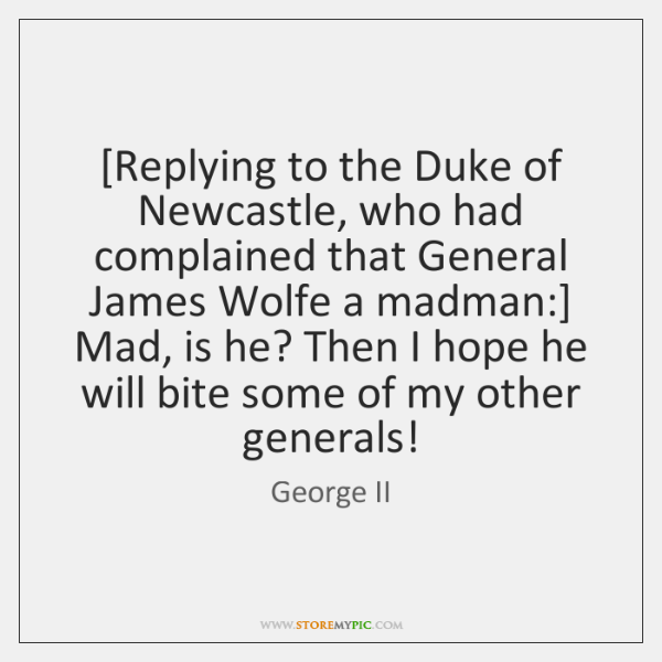 [Replying to the Duke of Newcastle, who had complained that General James ...