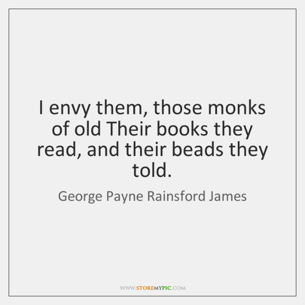 I envy them, those monks of old Their books they read, and ...