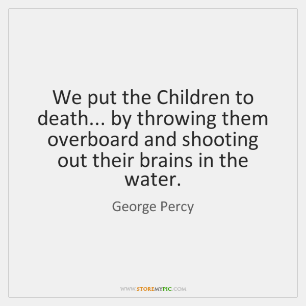 We put the Children to death... by throwing them overboard and shooting ...