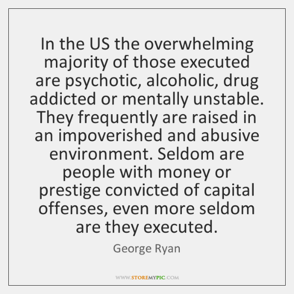 In the US the overwhelming majority of those executed are psychotic, alcoholic, ...