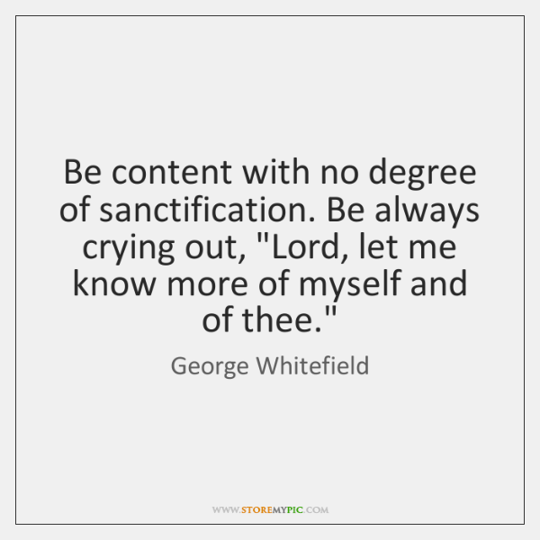 """Be content with no degree of sanctification. Be always crying out, """"Lord, ..."""