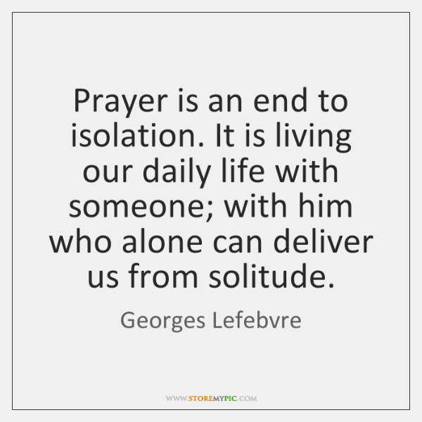 Prayer is an end to isolation. It is living our daily life ...