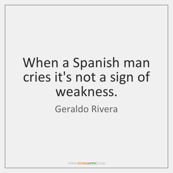 When A Spanish Man Cries Its Not A Sign Of Weakness Storemypic