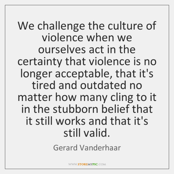 We challenge the culture of violence when we ourselves act in the ...