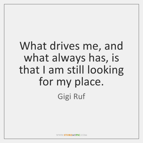 What drives me, and what always has, is that I am still ...