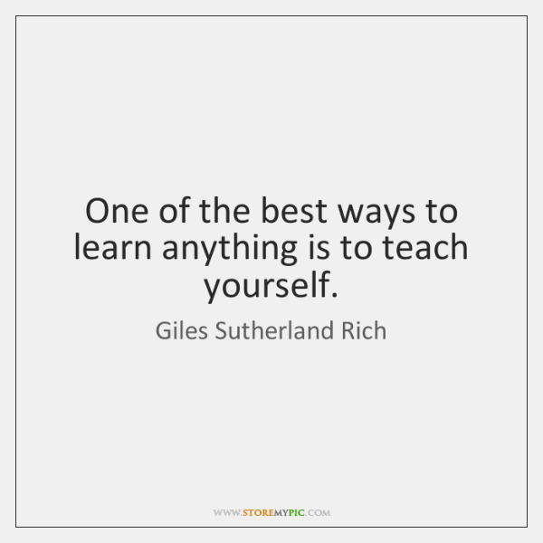 One of the best ways to learn anything is to teach yourself.