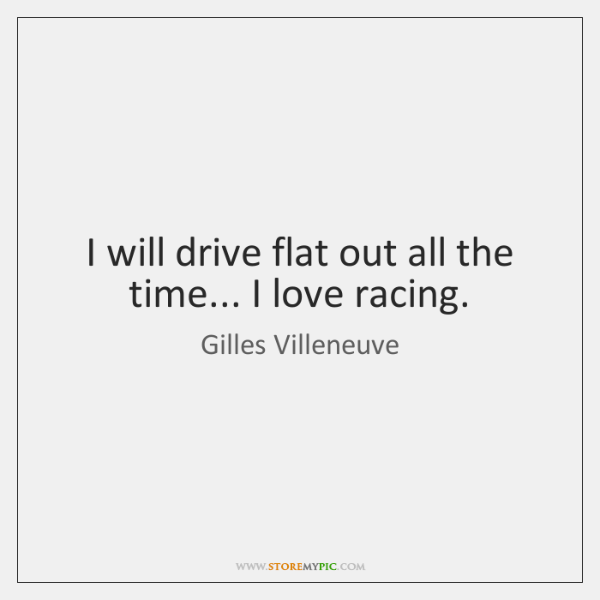 I will drive flat out all the time... I love racing.