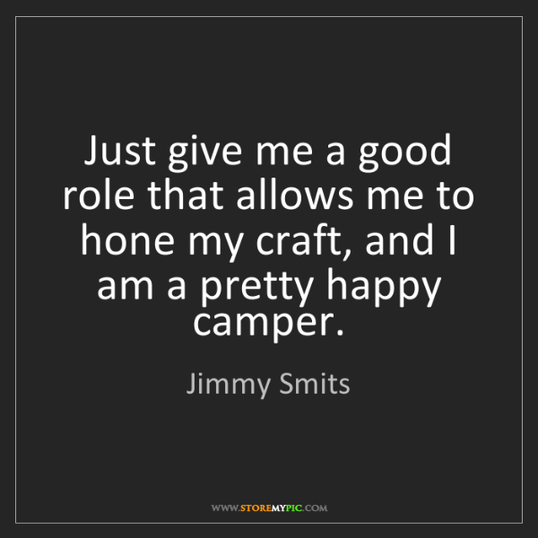 Jimmy Smits: Just give me a good role that allows me to hone my craft,...