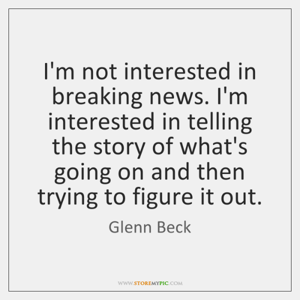 I'm not interested in breaking news. I'm interested in telling the story ...