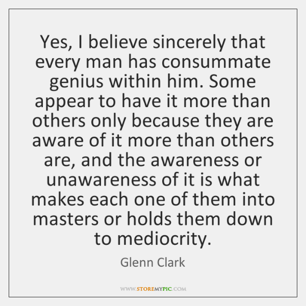 Yes, I believe sincerely that every man has consummate genius within him. ...