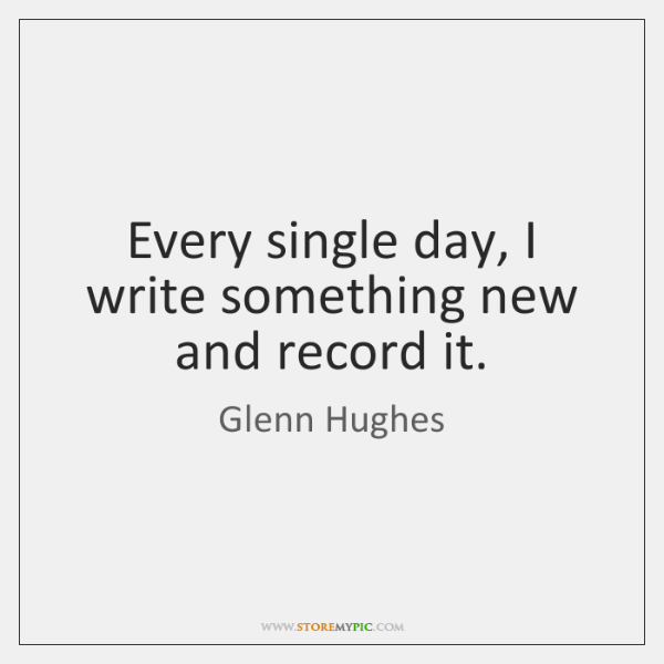 Every single day, I write something new and record it.
