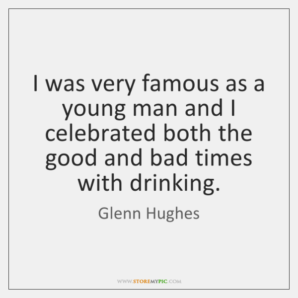 I was very famous as a young man and I celebrated both ...