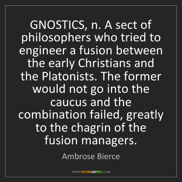 Ambrose Bierce: GNOSTICS, n. A sect of philosophers who tried to engineer...