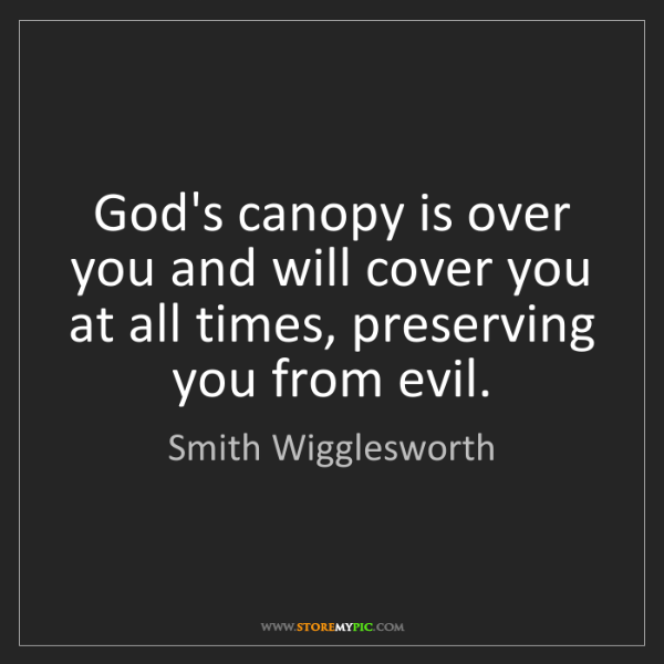 Smith Wigglesworth: God's canopy is over you and will cover you at all times,...