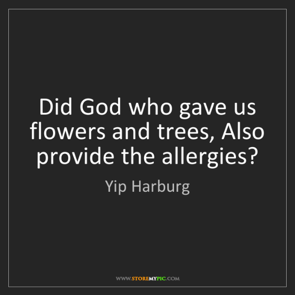 Yip Harburg: Did God who gave us flowers and trees, Also provide the...