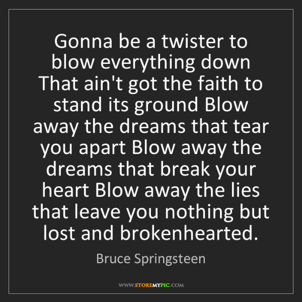 Bruce Springsteen: Gonna be a twister to blow everything down That ain't...