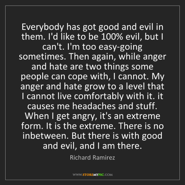 Richard Ramirez: Everybody has got good and evil in them. I'd like to...