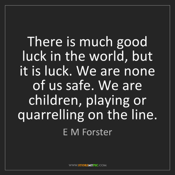 E M Forster: There is much good luck in the world, but it is luck....