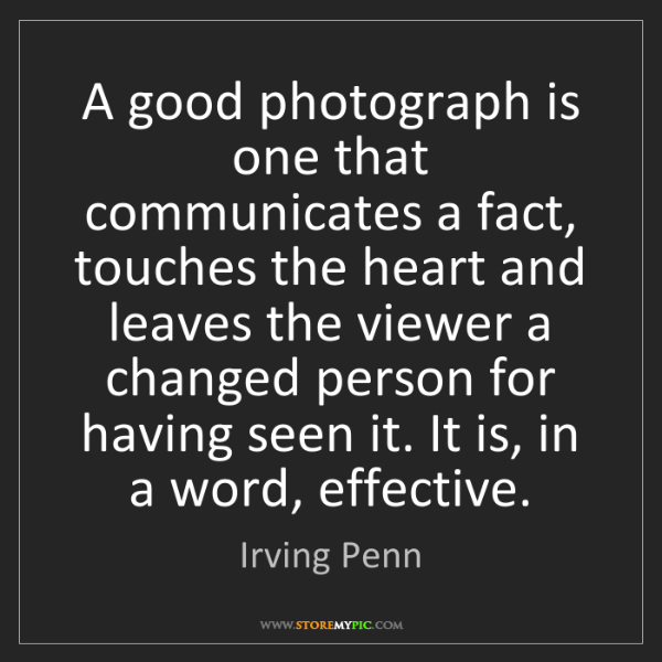 Irving Penn: A good photograph is one that communicates a fact, touches...