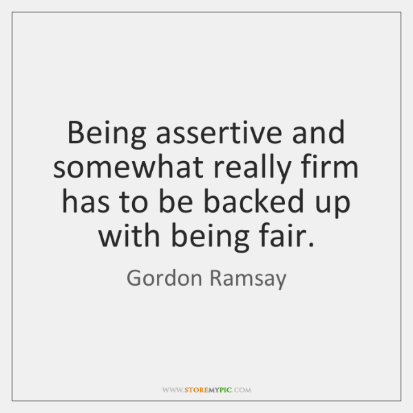 Being assertive and somewhat really firm has to be backed up with ...