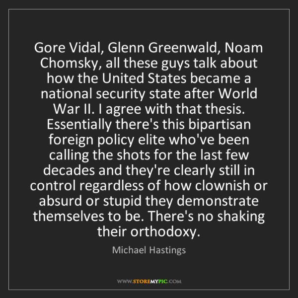 Michael Hastings: Gore Vidal, Glenn Greenwald, Noam Chomsky, all these...