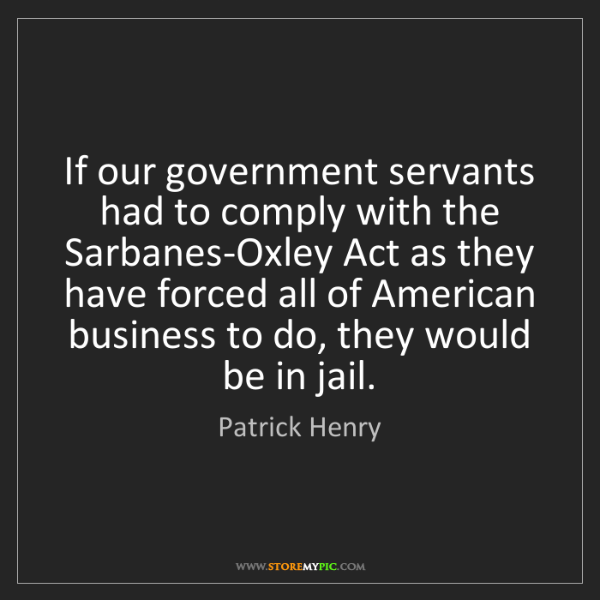 Patrick Henry: If our government servants had to comply with the Sarbanes-Oxley...