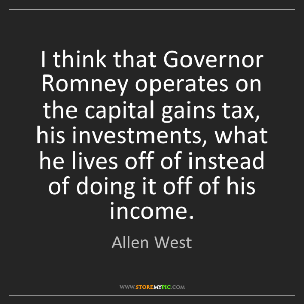 Allen West: I think that Governor Romney operates on the capital...