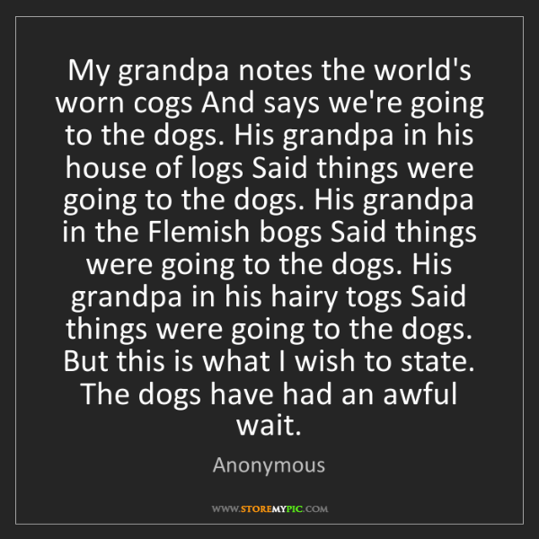 Anonymous: My grandpa notes the world's worn cogs And says we're...