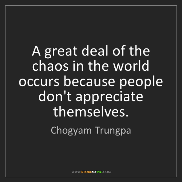 Chogyam Trungpa: A great deal of the chaos in the world occurs because...
