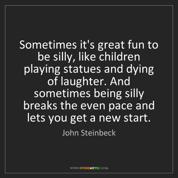 John Steinbeck: Sometimes it's great fun to be silly, like children playing...