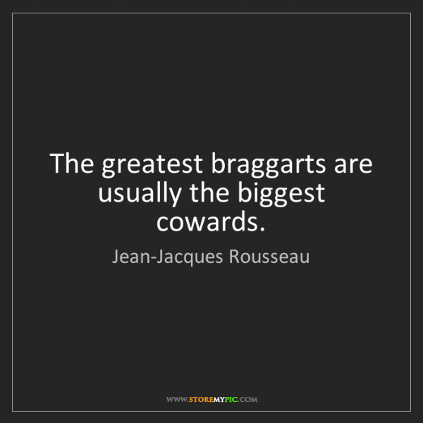 Jean-Jacques Rousseau: The greatest braggarts are usually the biggest cowards.