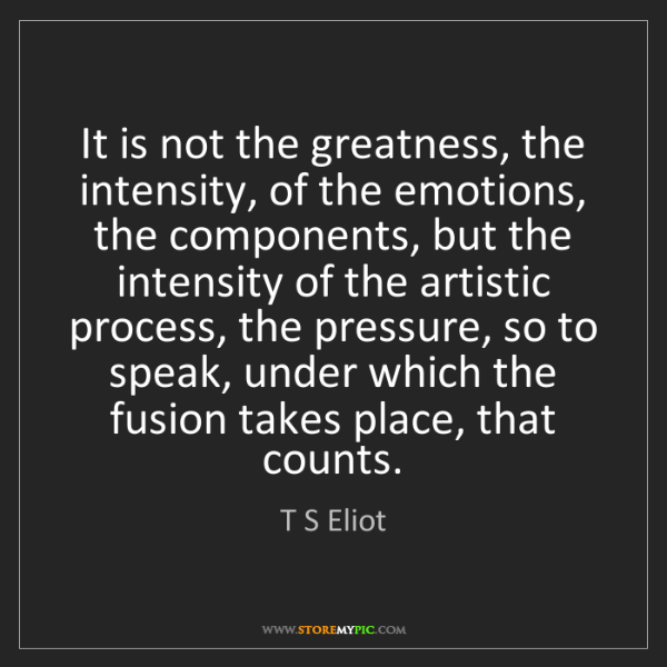 T S Eliot: It is not the greatness, the intensity, of the emotions,...