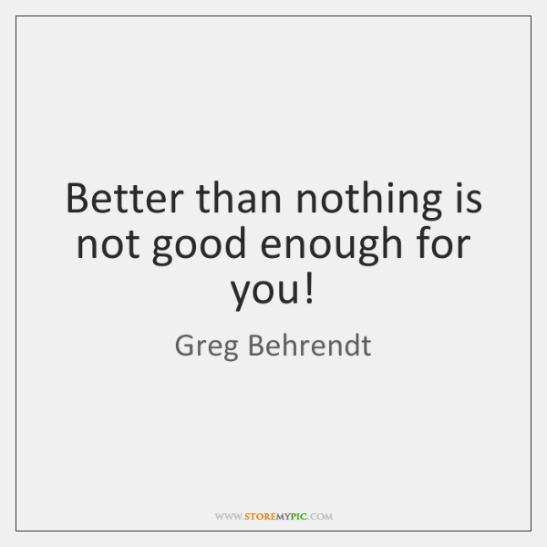 Better Than Nothing Is Not Good Enough For You Storemypic