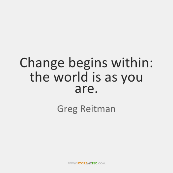 Change begins within: the world is as you are.