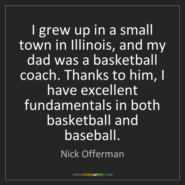 Nick Offerman: I grew up in a small town in Illinois, and my dad was...