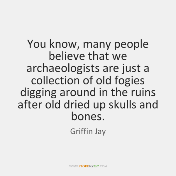 You know, many people believe that we archaeologists are just a collection ...